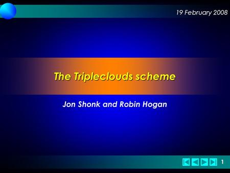 19 February 2008 1 1 The Tripleclouds scheme Jon Shonk and Robin Hogan.