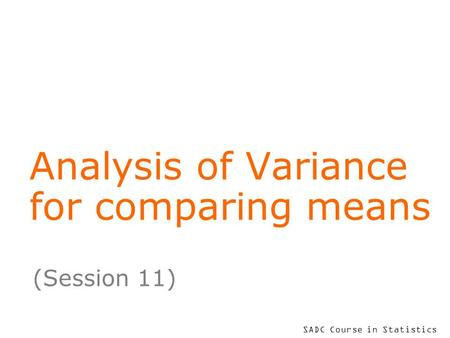 SADC Course in Statistics Analysis of Variance for comparing means (Session 11)