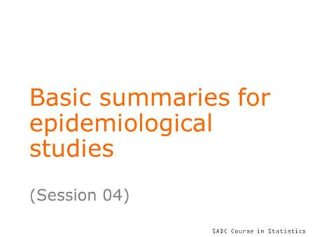 SADC Course in Statistics Basic summaries for epidemiological studies (Session 04)