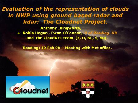 Anthony Illingworth, + Robin Hogan, Ewan OConnor, U of Reading, UK and the CloudNET team (F, D, NL, S, Su). Reading: 19 Feb 08 – Meeting with Met office.