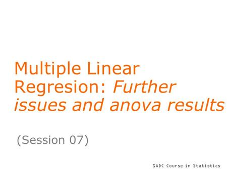 SADC Course in Statistics Multiple Linear Regresion: Further issues and anova results (Session 07)