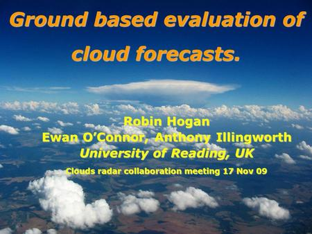 Robin Hogan Ewan OConnor, Anthony Illingworth University of Reading, UK Clouds radar collaboration meeting 17 Nov 09 Ground based evaluation of cloud forecasts.