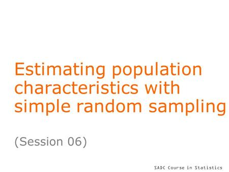 SADC Course in Statistics Estimating population characteristics with simple random sampling (Session 06)
