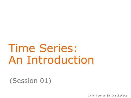 SADC Course in Statistics Time Series: An Introduction (Session 01)
