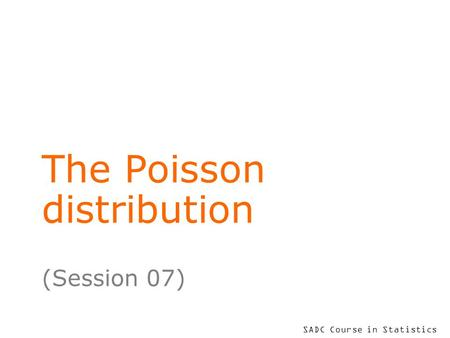 SADC Course in Statistics The Poisson distribution (Session 07)