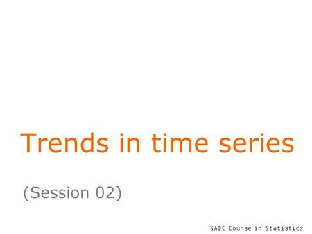 SADC Course in Statistics Trends in time series (Session 02)