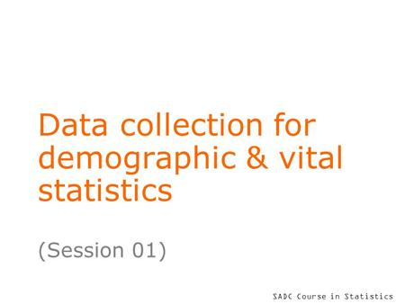 SADC Course in Statistics Data collection for demographic & vital statistics (Session 01)