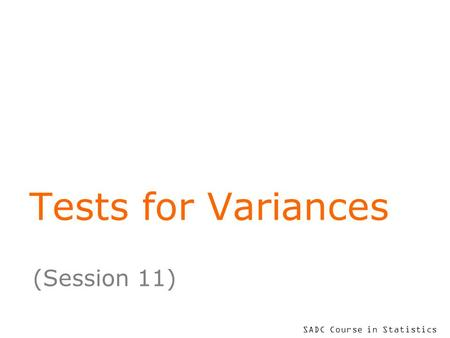 SADC Course in Statistics Tests for Variances (Session 11)