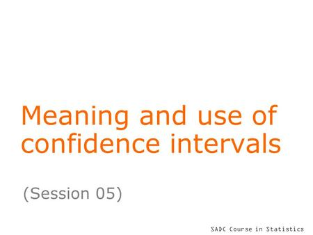 SADC Course in Statistics Meaning and use of confidence intervals (Session 05)