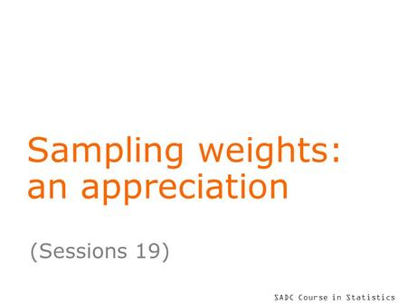 SADC Course in Statistics Sampling weights: an appreciation (Sessions 19)