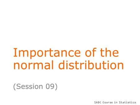 SADC Course in Statistics Importance of the normal distribution (Session 09)