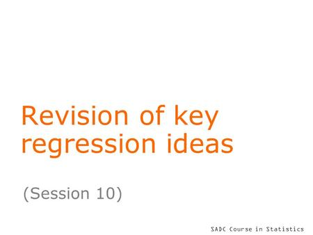 SADC Course in Statistics Revision of key regression ideas (Session 10)