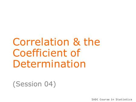 SADC Course in Statistics Correlation & the Coefficient of Determination (Session 04)