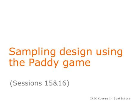 SADC Course in Statistics Sampling design using the Paddy game (Sessions 15&16)
