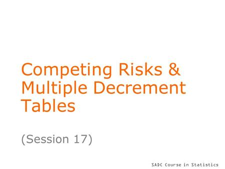 SADC Course in Statistics Competing Risks & Multiple Decrement Tables (Session 17)