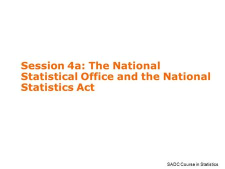 SADC Course in Statistics Session 4a: The National Statistical Office and the National Statistics Act.