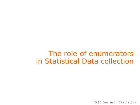 SADC Course in Statistics The role of enumerators in Statistical Data collection.