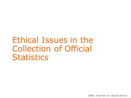 SADC Course in Statistics Ethical Issues in the Collection of Official Statistics.