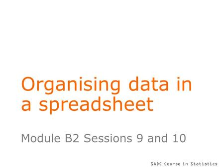 SADC Course in Statistics Organising data in a spreadsheet Module B2 Sessions 9 and 10.