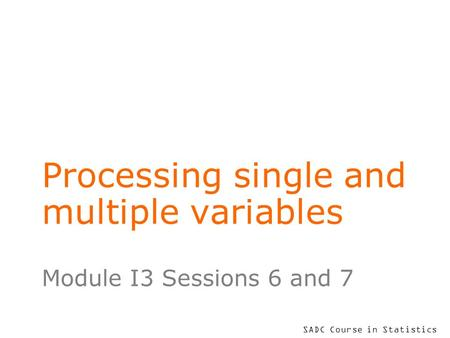 SADC Course in Statistics Processing single and multiple variables Module I3 Sessions 6 and 7.