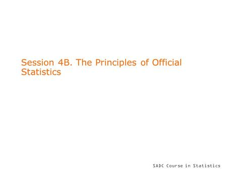 SADC Course in Statistics Session 4B. The Principles of Official Statistics.