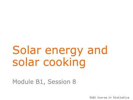 SADC Course in Statistics Solar energy and solar cooking Module B1, Session 8.