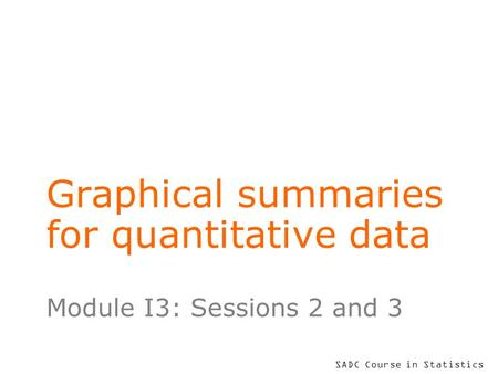 SADC Course in Statistics Graphical summaries for quantitative data Module I3: Sessions 2 and 3.