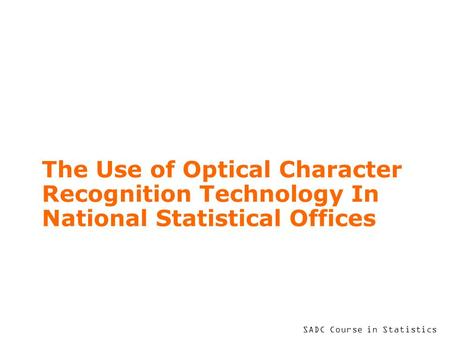 SADC Course in Statistics The Use of Optical Character Recognition Technology In National Statistical Offices.