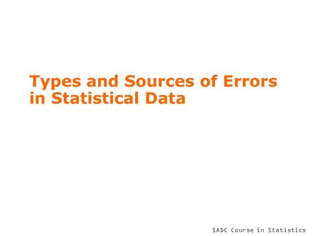 SADC Course in Statistics Types and Sources of Errors in Statistical Data.