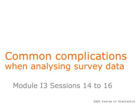 SADC Course in Statistics Common complications when analysing survey data Module I3 Sessions 14 to 16.