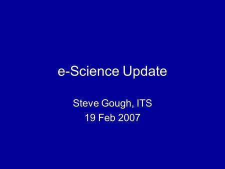 E-Science Update Steve Gough, ITS 19 Feb 2007. e-Science large scale science increasingly carried out through distributed global collaborations enabled.