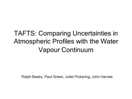 TAFTS: Comparing Uncertainties in Atmospheric Profiles with the Water Vapour Continuum Ralph Beeby, Paul Green, Juliet Pickering, John Harries.