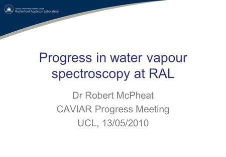 Progress in water vapour spectroscopy at RAL Dr Robert McPheat CAVIAR Progress Meeting UCL, 13/05/2010.