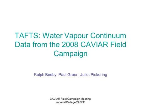 CAVIAR Field Campaign Meeting, Imperial College 29/3/11 TAFTS: Water Vapour Continuum Data from the 2008 CAVIAR Field Campaign Ralph Beeby, Paul Green,