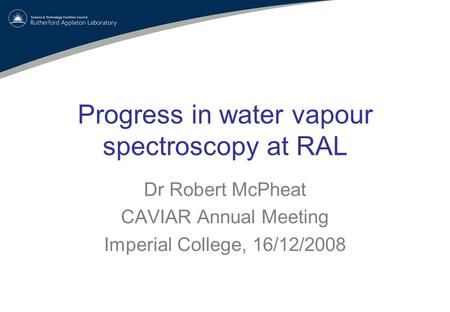 Progress in water vapour spectroscopy at RAL Dr Robert McPheat CAVIAR Annual Meeting Imperial College, 16/12/2008.