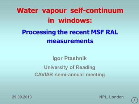 1 Water vapour self-continuum in windows: Processing the recent MSF RAL measurements Igor Ptashnik University of Reading CAVIAR semi-annual meeting 29.09.2010.