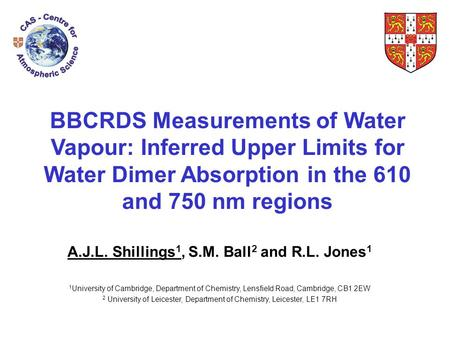 BBCRDS Measurements of Water Vapour: Inferred Upper Limits for Water Dimer Absorption in the 610 and 750 nm regions A.J.L. Shillings 1, S.M. Ball 2 and.