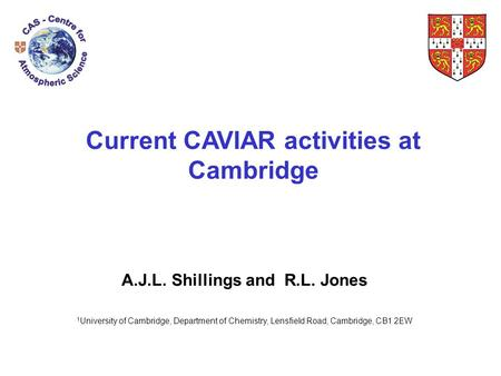 Current CAVIAR activities at Cambridge A.J.L. Shillings and R.L. Jones 1 University of Cambridge, Department of Chemistry, Lensfield Road, Cambridge, CB1.