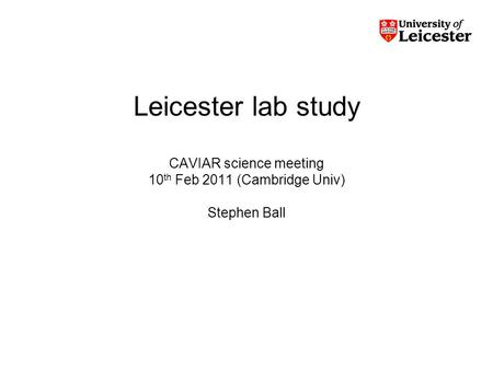 Leicester lab study CAVIAR science meeting 10 th Feb 2011 (Cambridge Univ) Stephen Ball.
