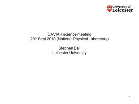 1 CAVIAR science meeting 29 th Sept 2010 (National Physical Laboratory) Stephen Ball Leicester University.