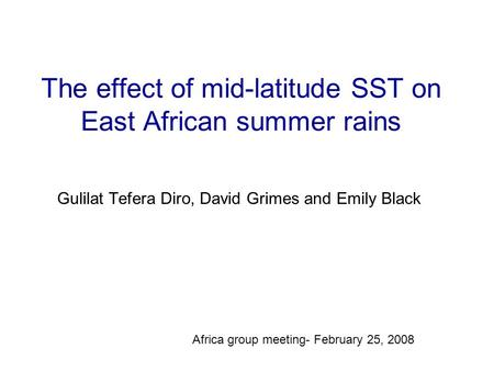 The effect of mid-latitude SST on East African summer rains Gulilat Tefera Diro, David Grimes and Emily Black Africa group meeting- February 25, 2008.