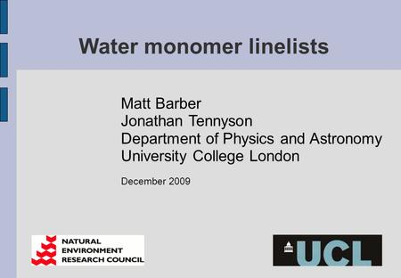 Water monomer linelists Matt Barber Jonathan Tennyson Department of Physics and Astronomy University College London December 2009.