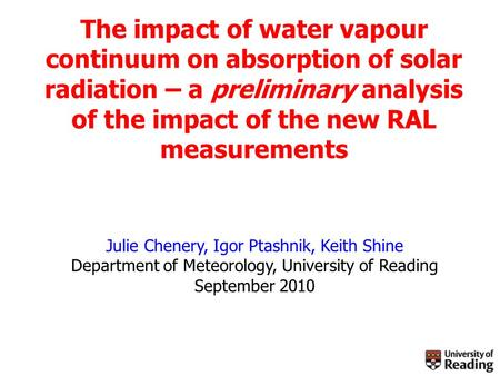 The impact of water vapour continuum on absorption of solar radiation – a preliminary analysis of the impact of the new RAL measurements Julie Chenery,