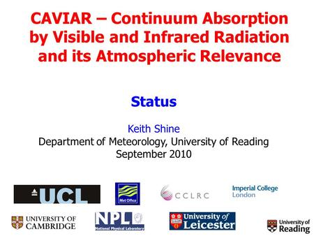 CAVIAR – Continuum Absorption by Visible and Infrared Radiation and its Atmospheric Relevance Status Keith Shine Department of Meteorology, University.