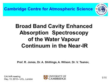 CAVIAR meeting May, 13, 2010 – UCL, London 1/11 Cambridge Centre for Atmospheric Science Broad Band Cavity Enhanced Absorption Spectroscopy of the Water.