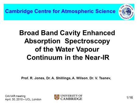 CAVIAR meeting April, 30, 2010 – UCL, London 1/16 Cambridge Centre for Atmospheric Science Broad Band Cavity Enhanced Absorption Spectroscopy of the Water.