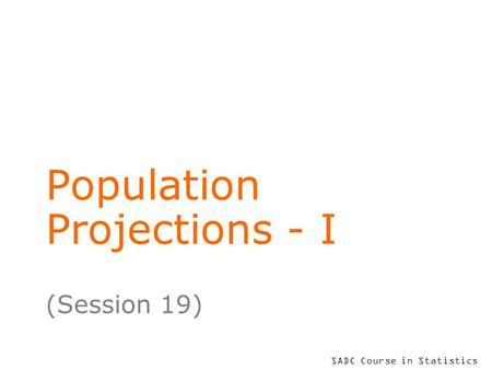SADC Course in Statistics Population Projections - I (Session 19)