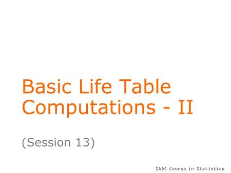 SADC Course in Statistics Basic Life Table Computations - II (Session 13)