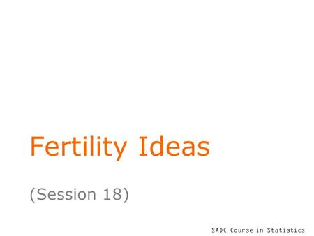 SADC Course in Statistics Fertility Ideas (Session 18)