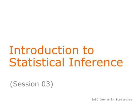 SADC Course in Statistics Introduction to Statistical Inference (Session 03)